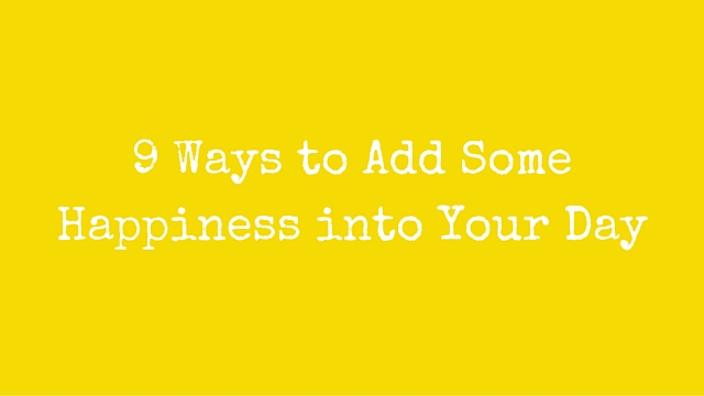 9 Ways to Add Some Happiness into Your Day