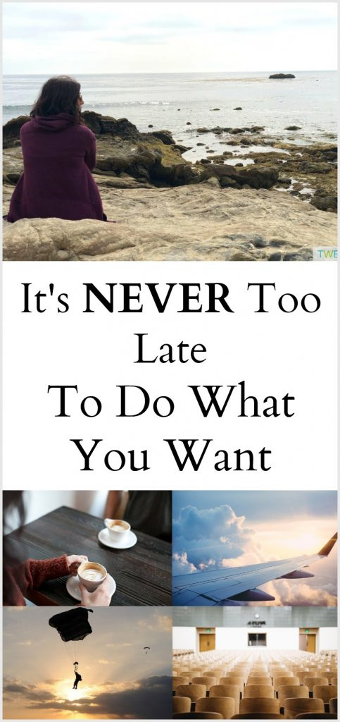 It's Never too late to do what you want